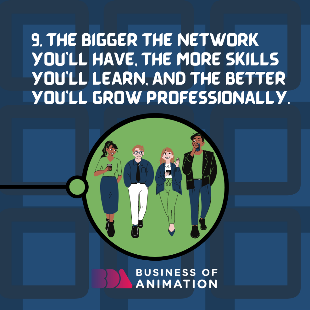 The bigger the network you'll have, the more skills you'll learn, and the better you'll grow professionally.