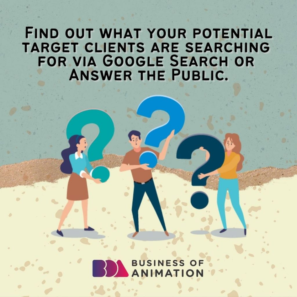 Find out what your potential target clients are searching for via Google Search or Answer the Public.