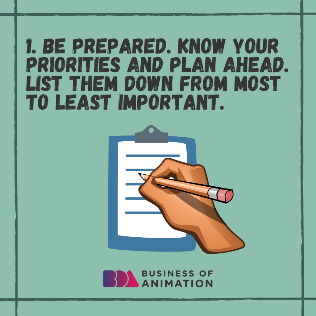Be prepared. Know your priorities and plan ahead. List them down from most to least important.
