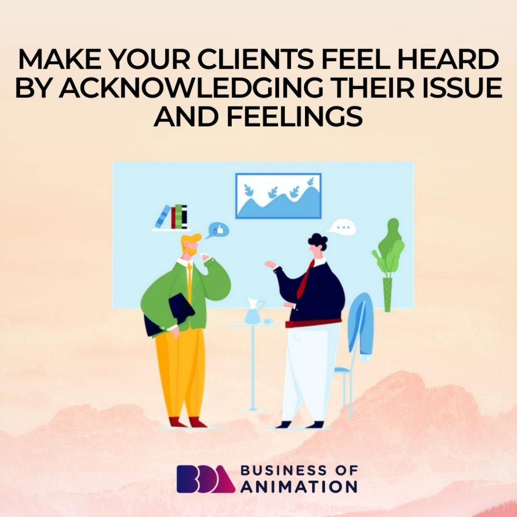 Make Your Clients Feel Heard By Acknowledging Their Issue and Feelings