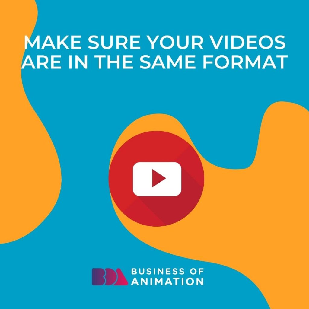 Make sure your videos are in the same format