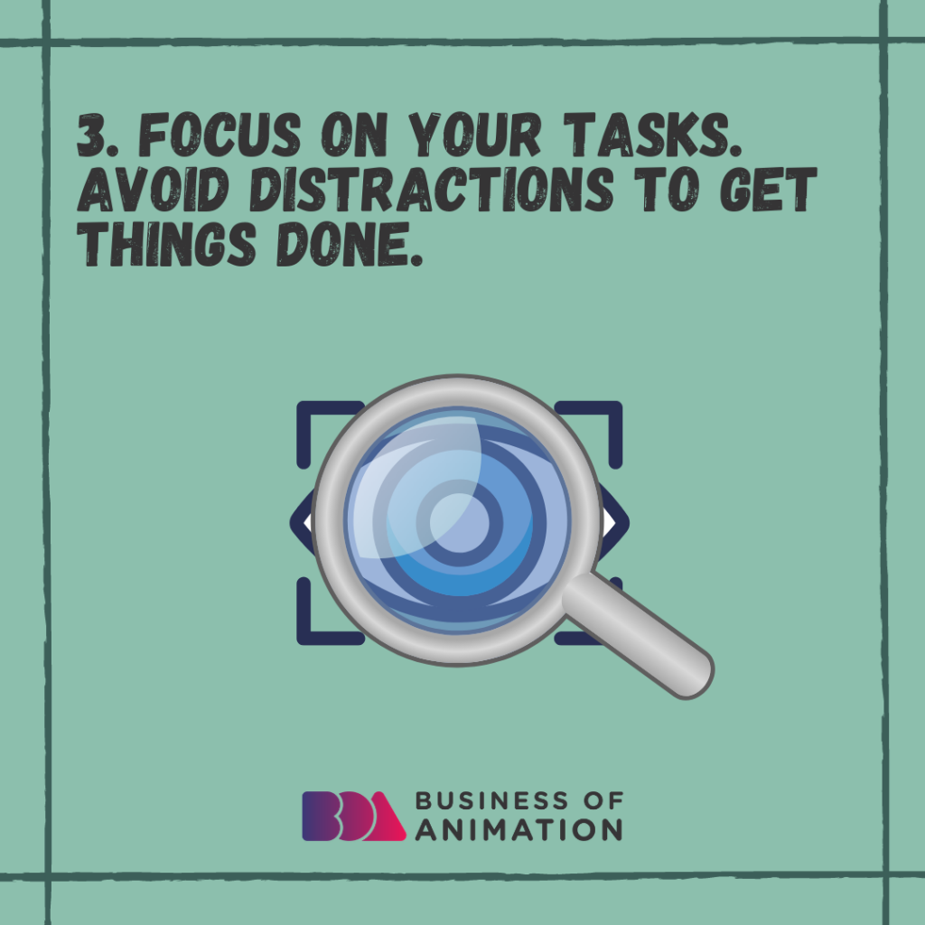 Focus on your tasks. Avoid distractions to get things done.