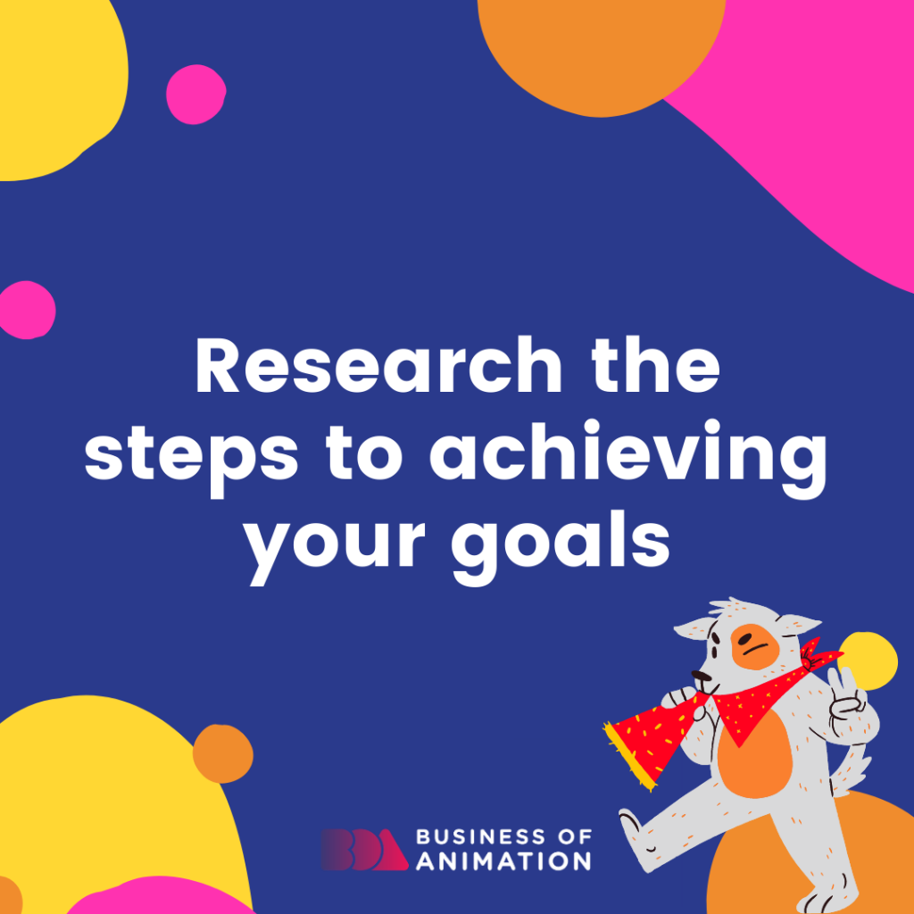 Research the steps to achieving your goals