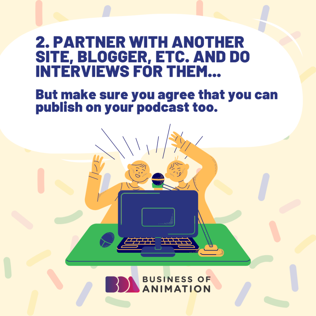 Partner with another site, blogger, etc. and do interviews for them...