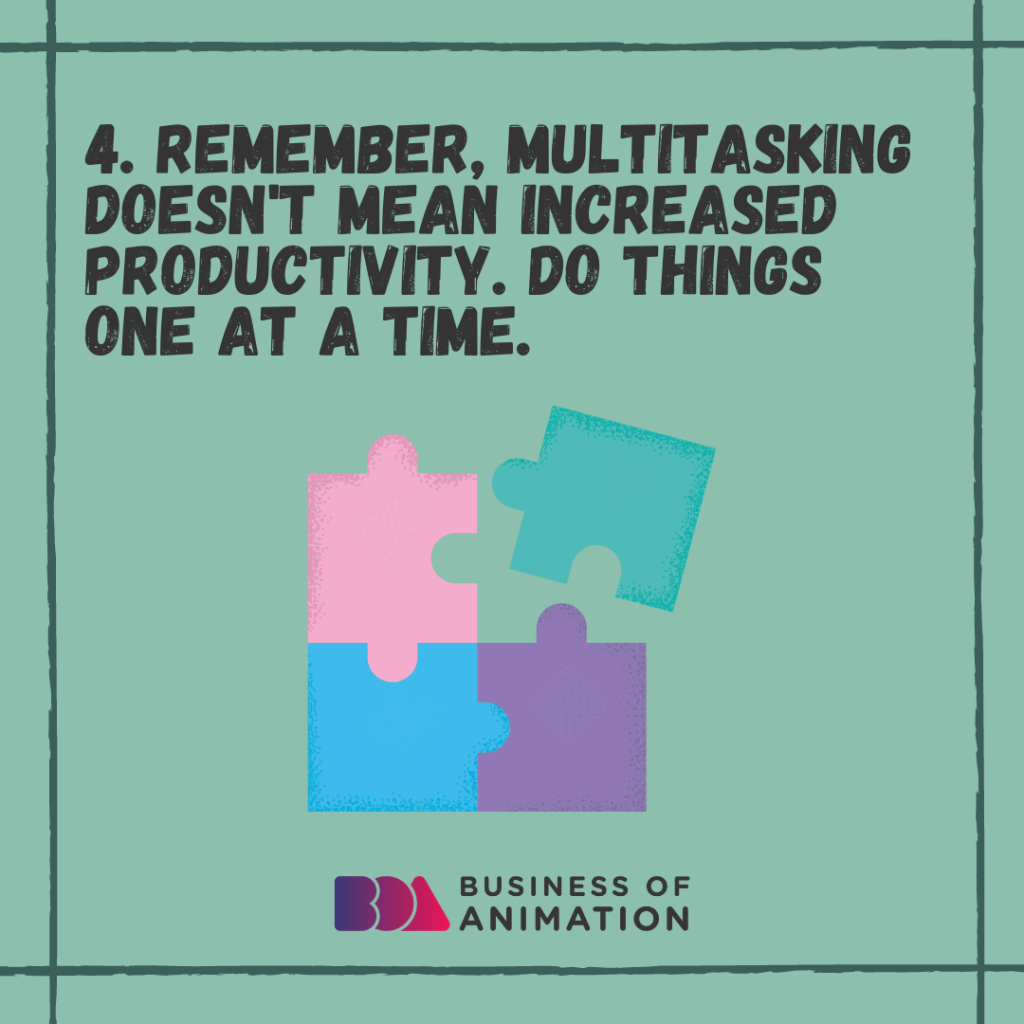Remember, multitasking doesn't mean increased productivity. Do things one at a time.