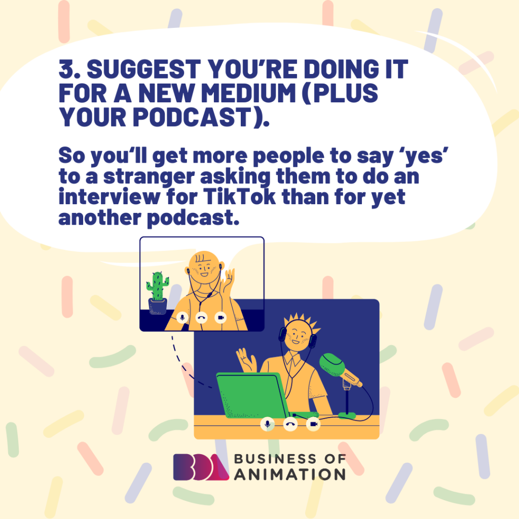 Suggest you're doing it for a new medium (plus your podcast).