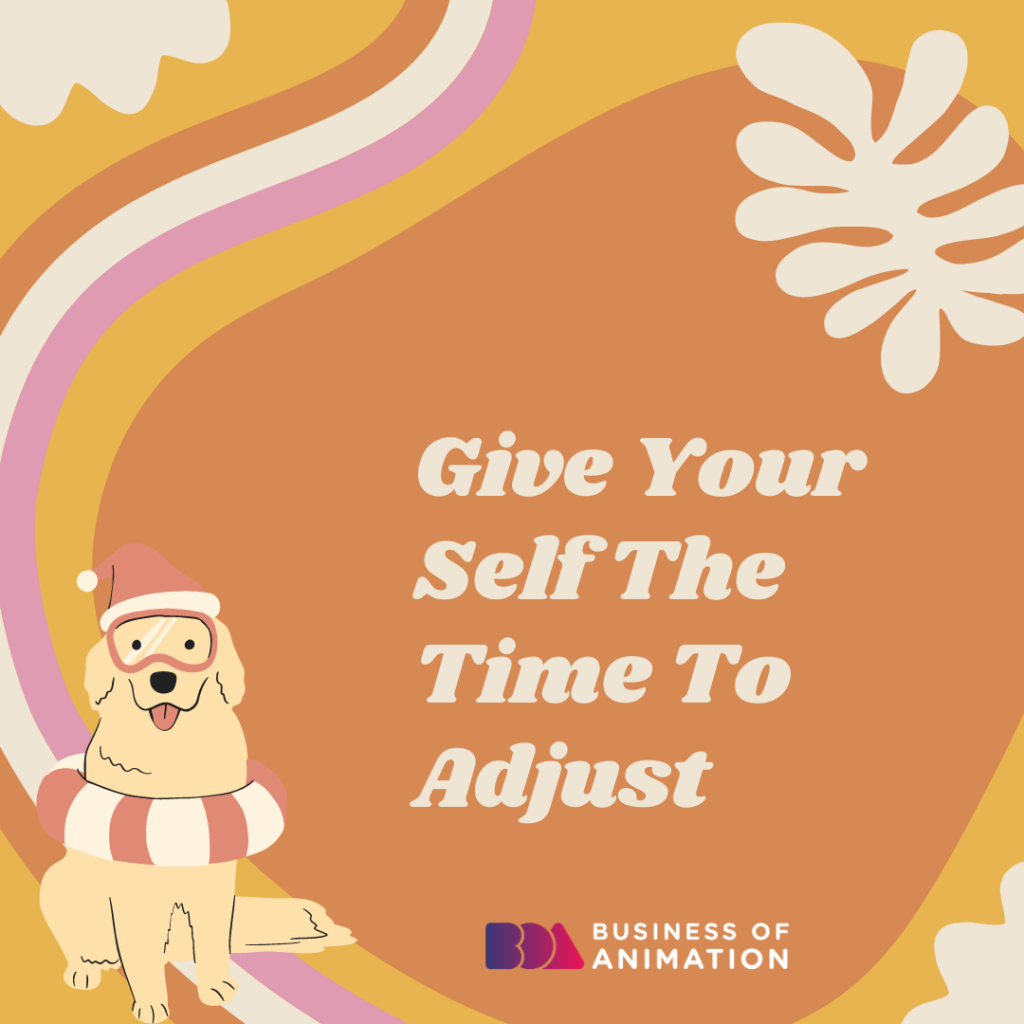 Give Your Self The Time To Adjust