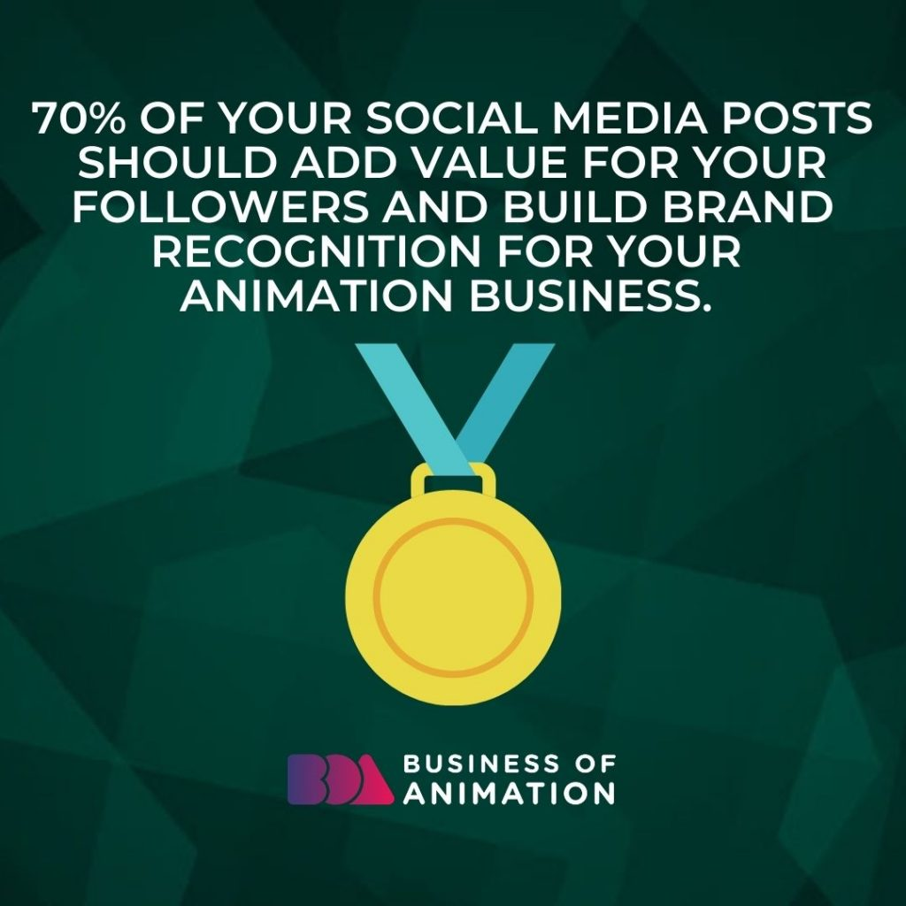 70% of your social media posts should add value for your followers and build brand recognition for your animation business.
