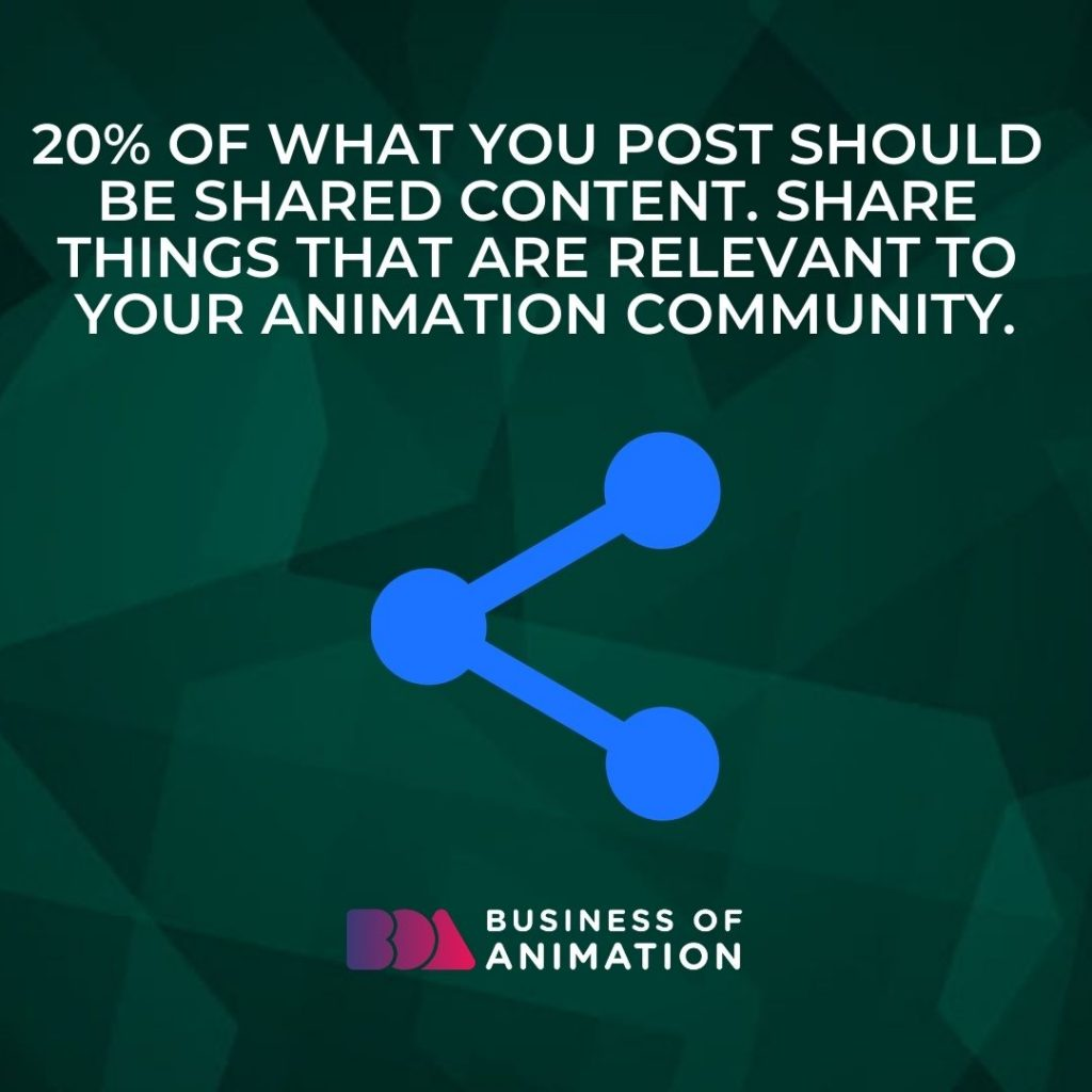 20% of what you post should be shared content. Share things that are relevant to your animation community.