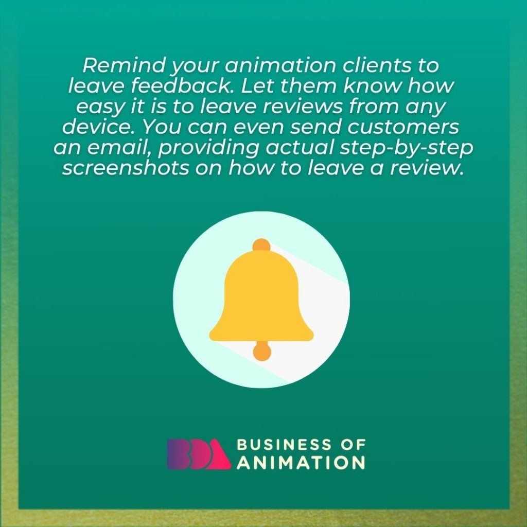 Remind your animation clients to leave feedback. Let them know how easy it is to leave reviews from any device. You can even send customers an email, providing actual step-by-step screenshots on how to leave a review.