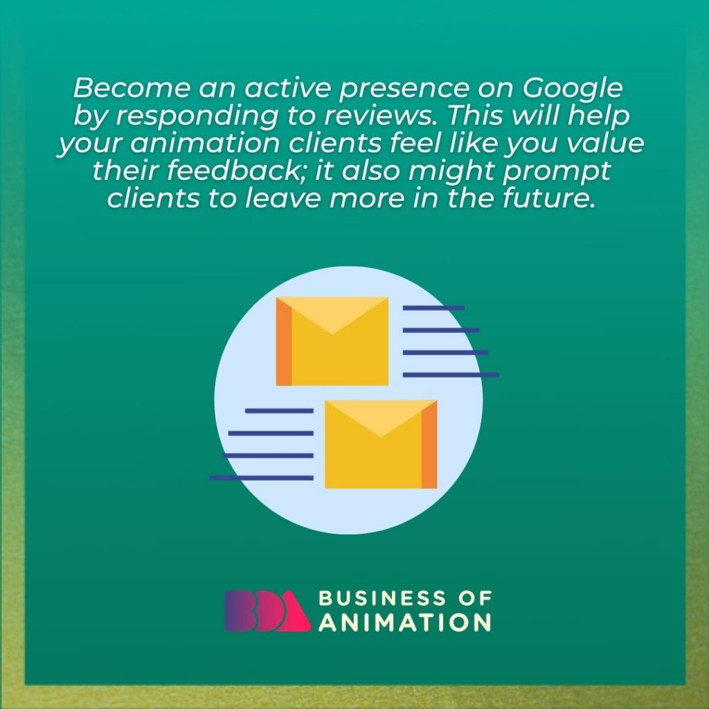 Become an active presence on Google by responding to reviews. This will help your animation clients feel like you value their feedback; it also might prompt clients to leave more in the future.