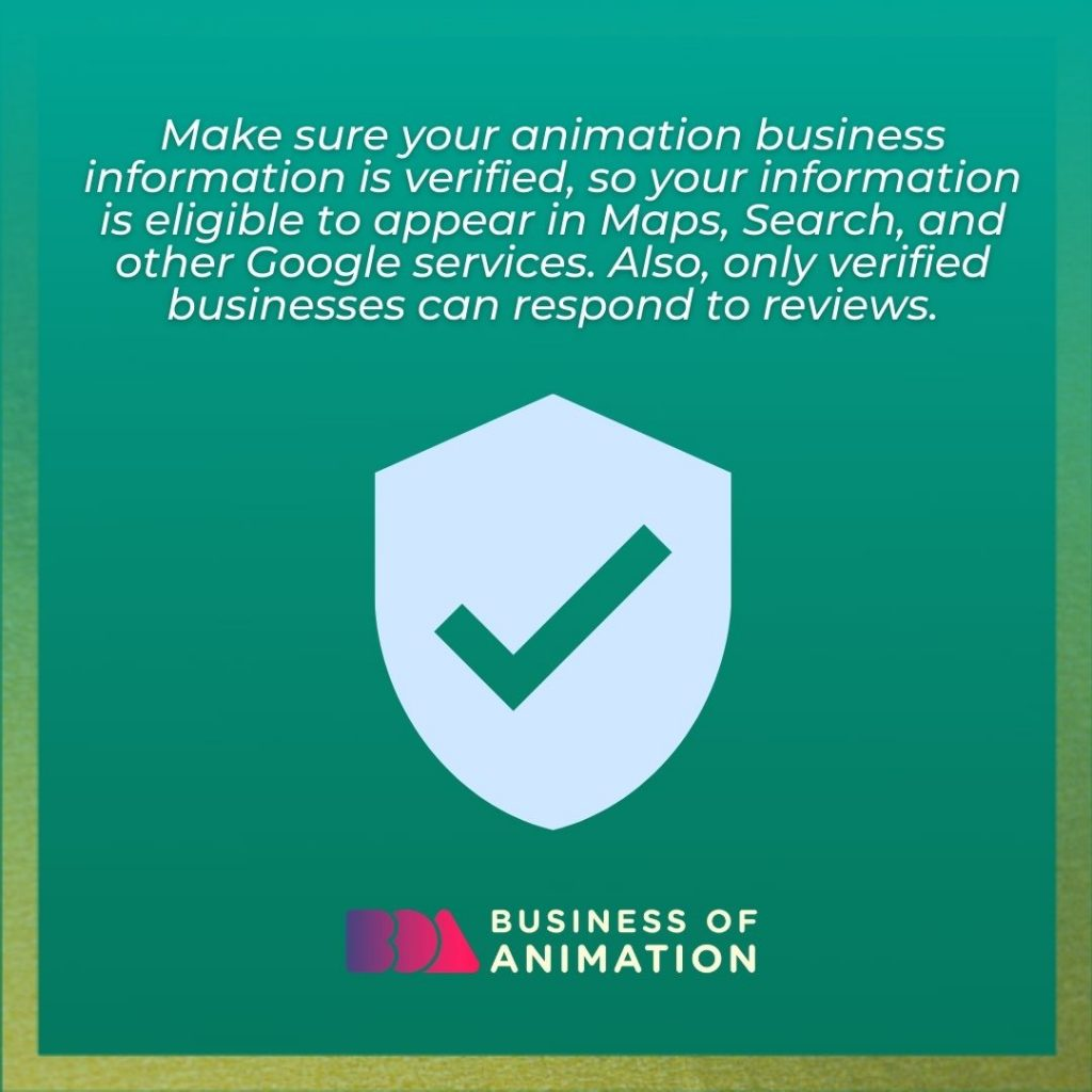 Make sure your animation business information is verified, so your information is eligible to appear in Maps, Search, and other Google services. Also, only verified businesses can respond to reviews.