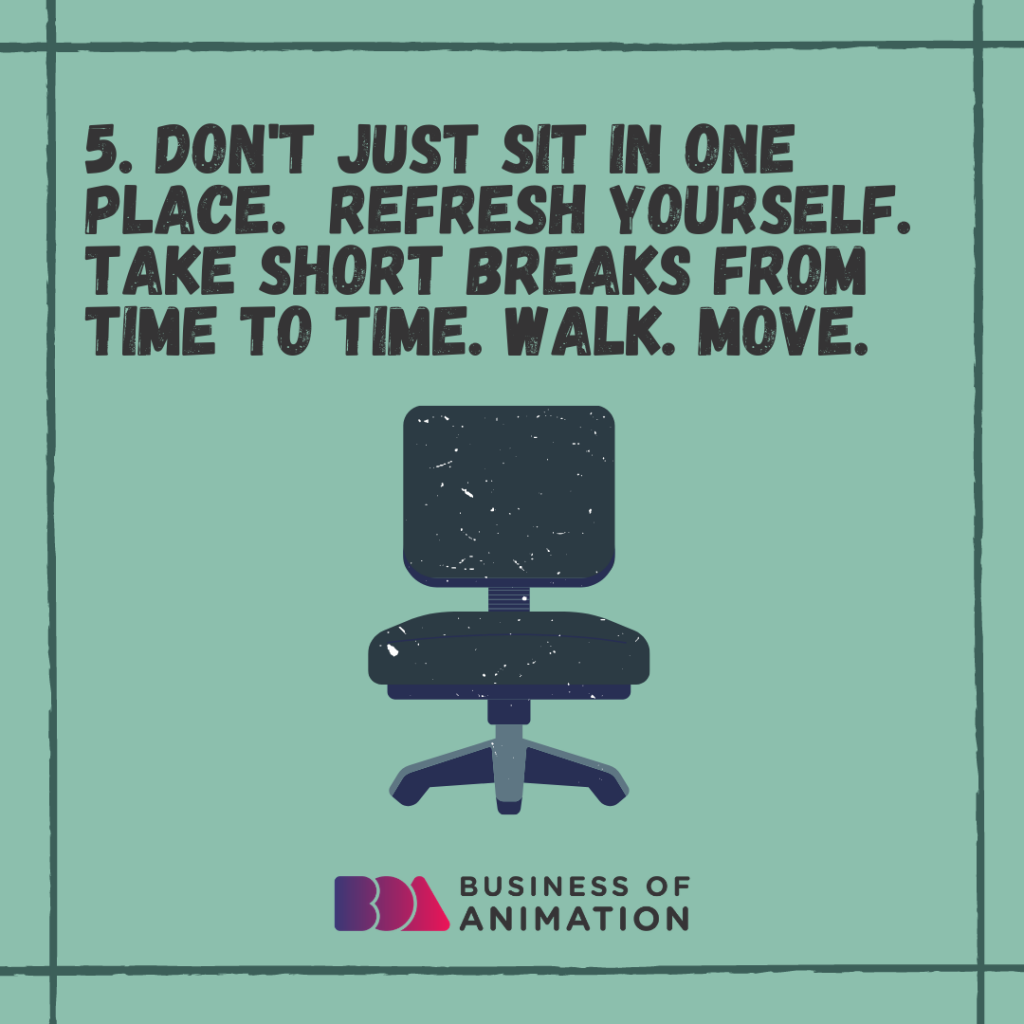 Don't just sit in one place. Refresh yourself. Take short breaks from time to time. Walk. Move.
