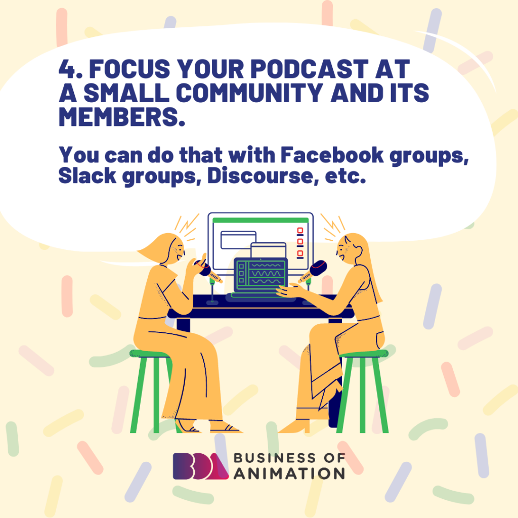 Focus your podcast at a small community and its members.