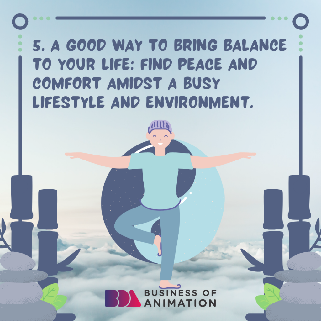 A good way to bring balance to your life: find peace and comfort amidst a busy lifestyle AND environment.
