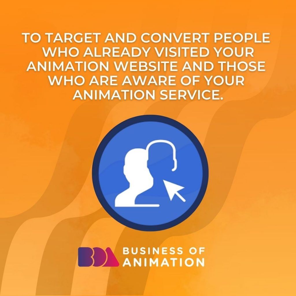 To target and convert people who already visited your animation website and those who are aware of your animation service.
