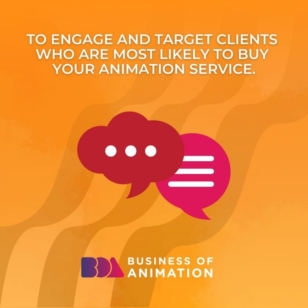 To engage and target clients who are most likely to buy your animation service.