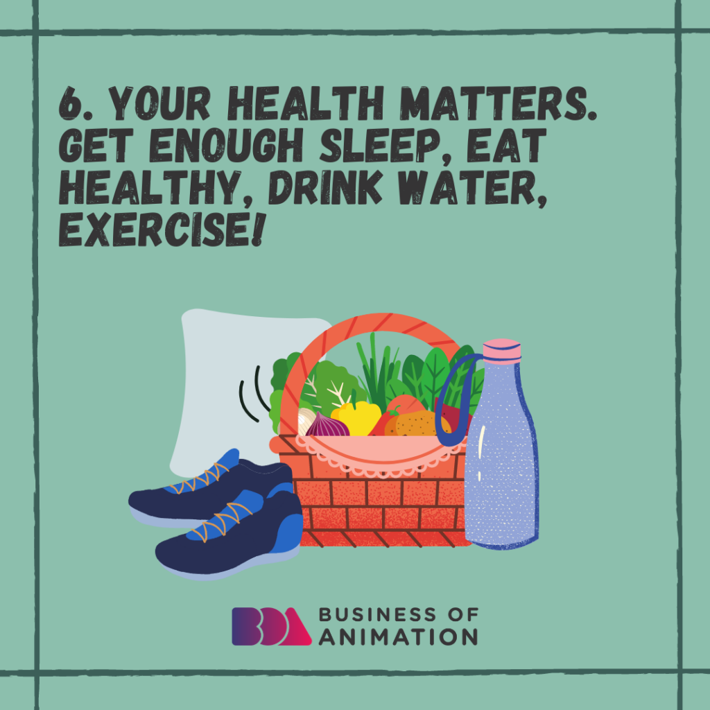 Your health matters. Get enough sleep, eat healthy, drink water, exercise.