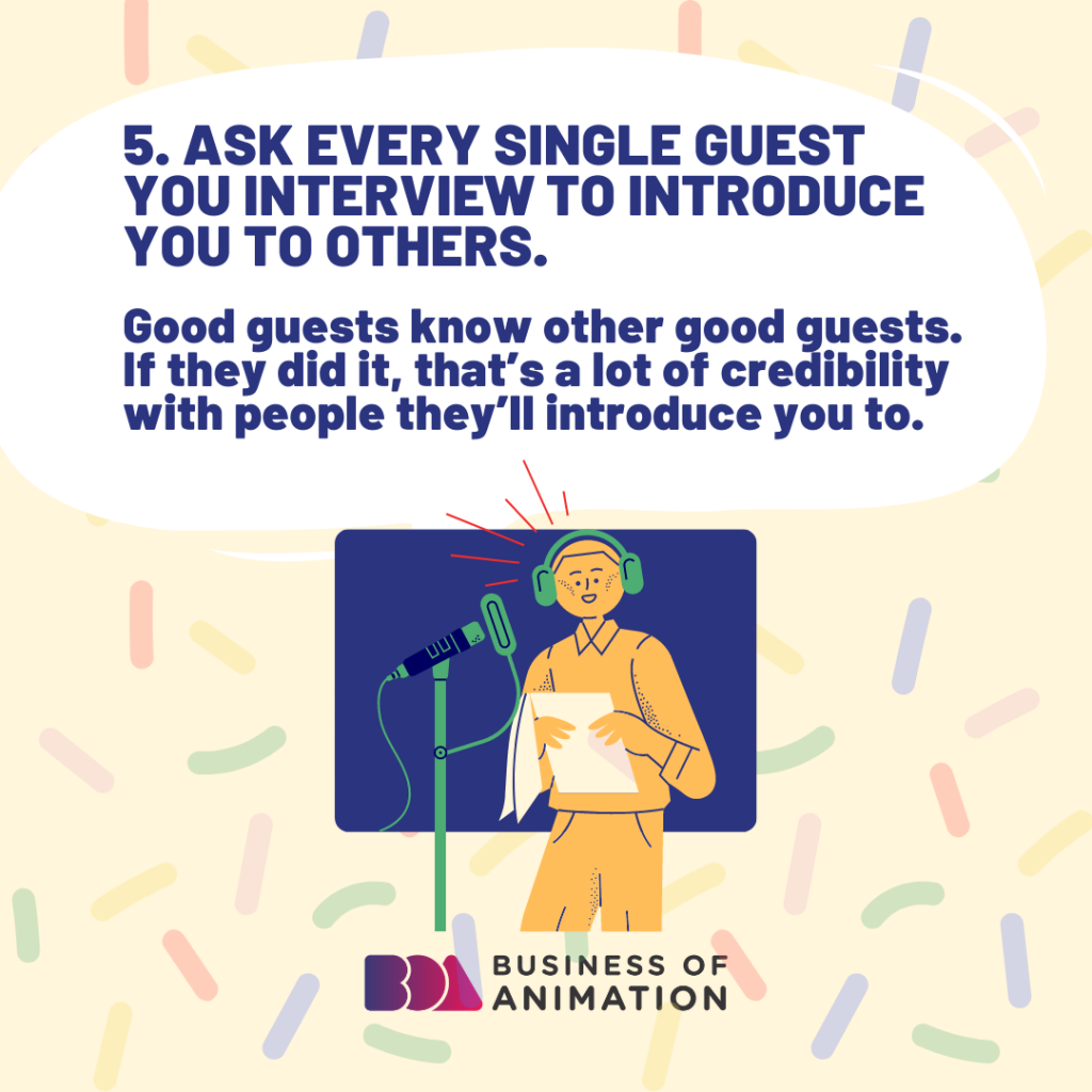 Ask every single guest you interview to introduce you to others.
