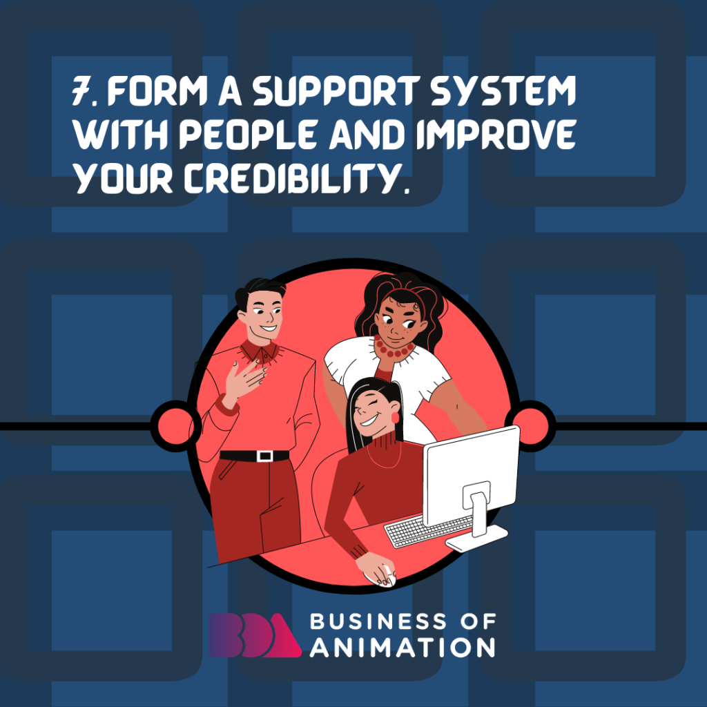Form a support system with people and improve your credibility.