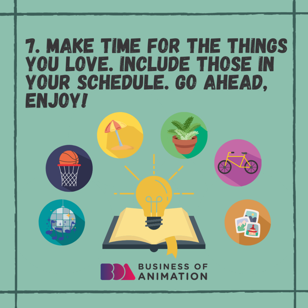 Make time for the things you love. Include those in your schedule. Go ahead, enjoy!