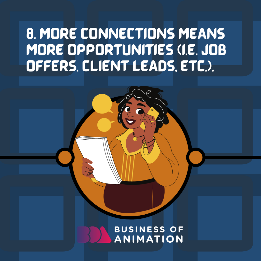 More connections means more opportunities (i.e. job offers, client leads, etc.).