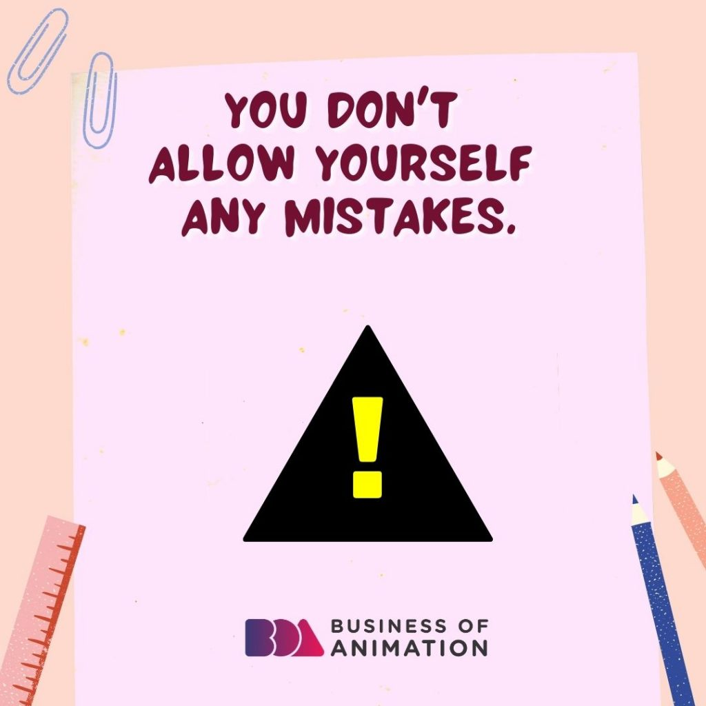 You Don't Allow Yourself Any Mistakes