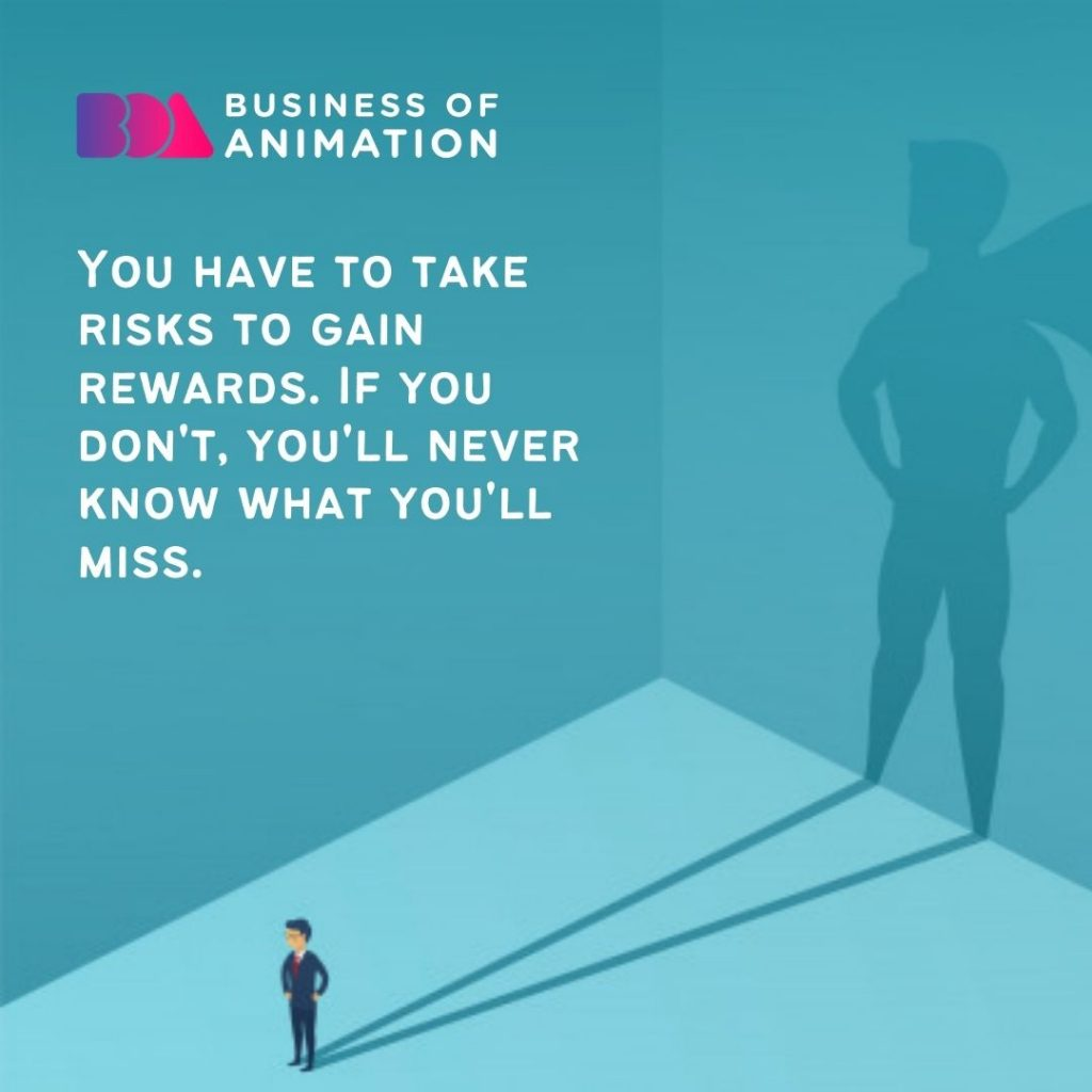 You have to take risks to gain rewards. If you don't, you'll never know what you'll miss.