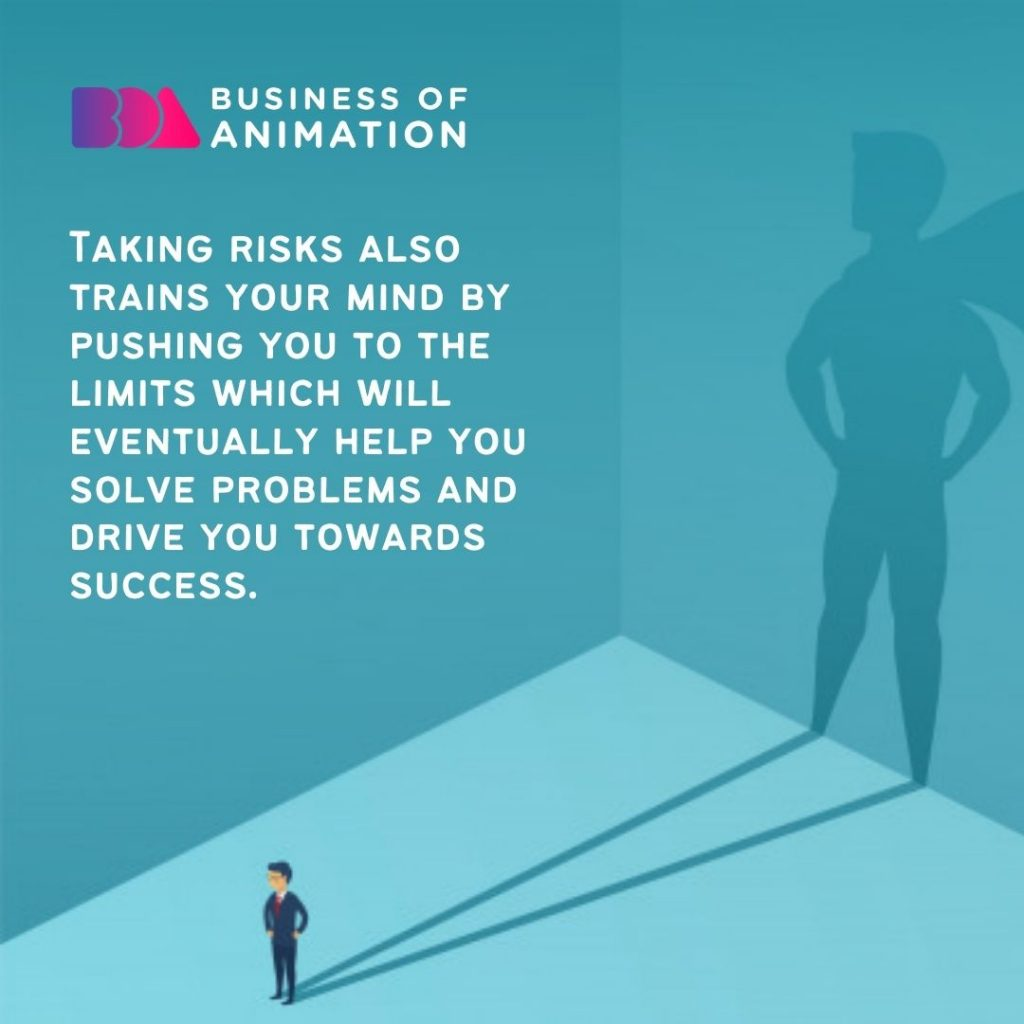 Taking risks also trains your mind by pushing you to the limits which will eventually help you solve problems and drive you towards success.