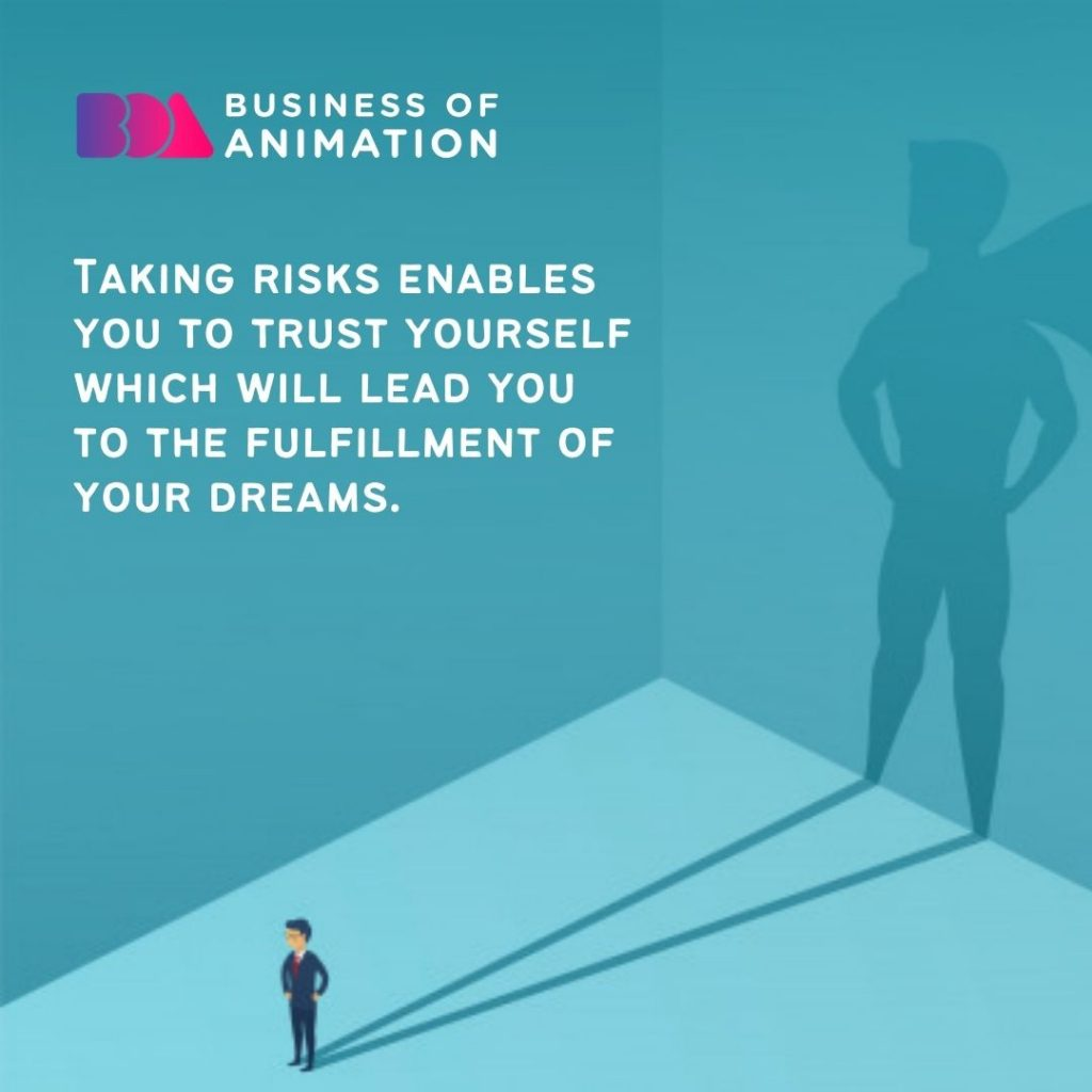 Taking risks enables you to trust yourself which will lead you to the fulfillment of your dreams.