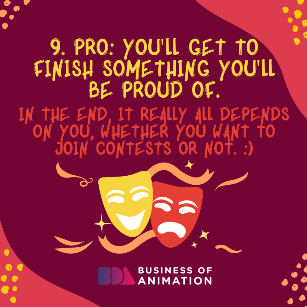 PRO: You'll get to finish something you'll be proud of. In the end, it really all depends on you, whether you want to join contests or not.