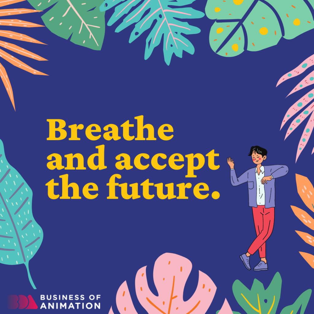 Breathe and accept the future.