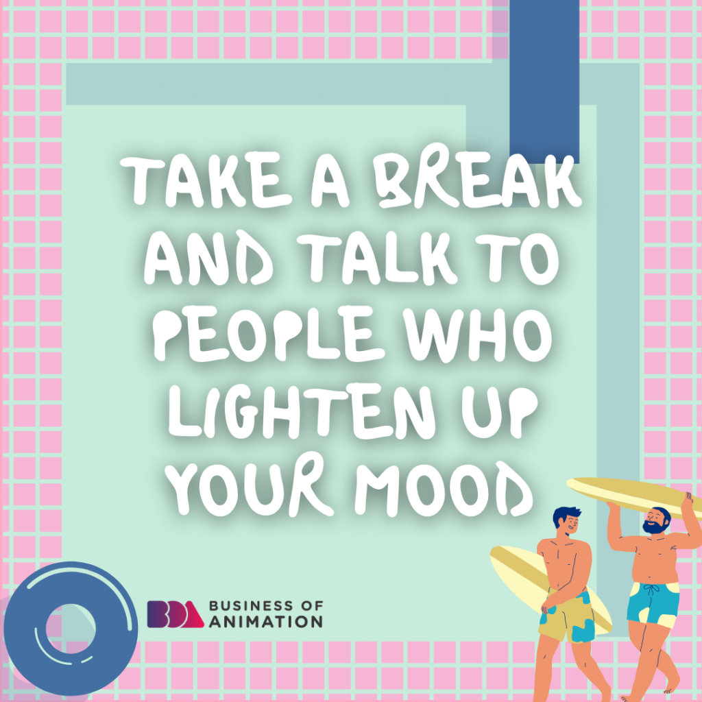 Take a break and talk to people who lighten up your mood