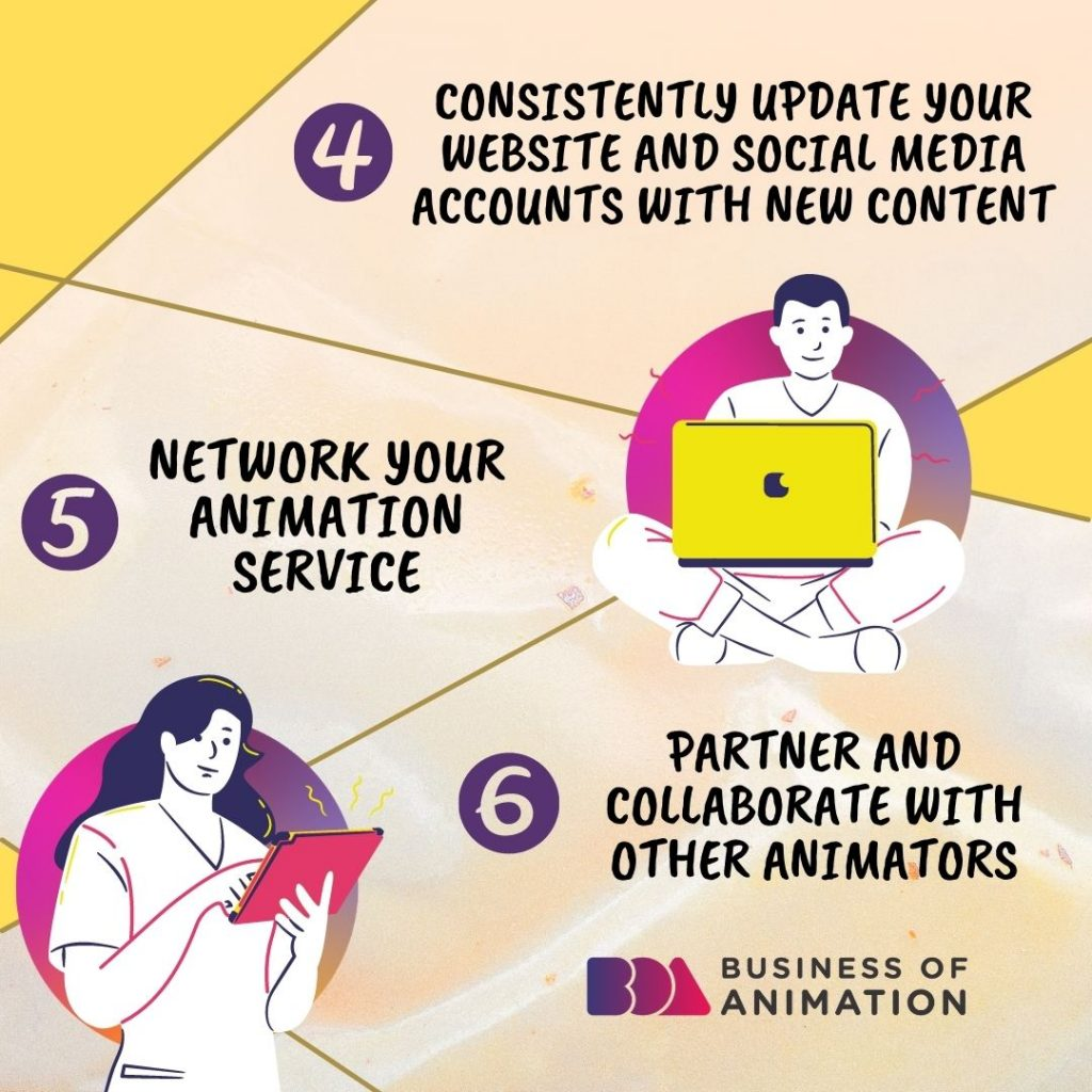 4. Consistently update your website and social media accounts with new content 5. Network your animation service 6. Partner and collaborate with other animators
