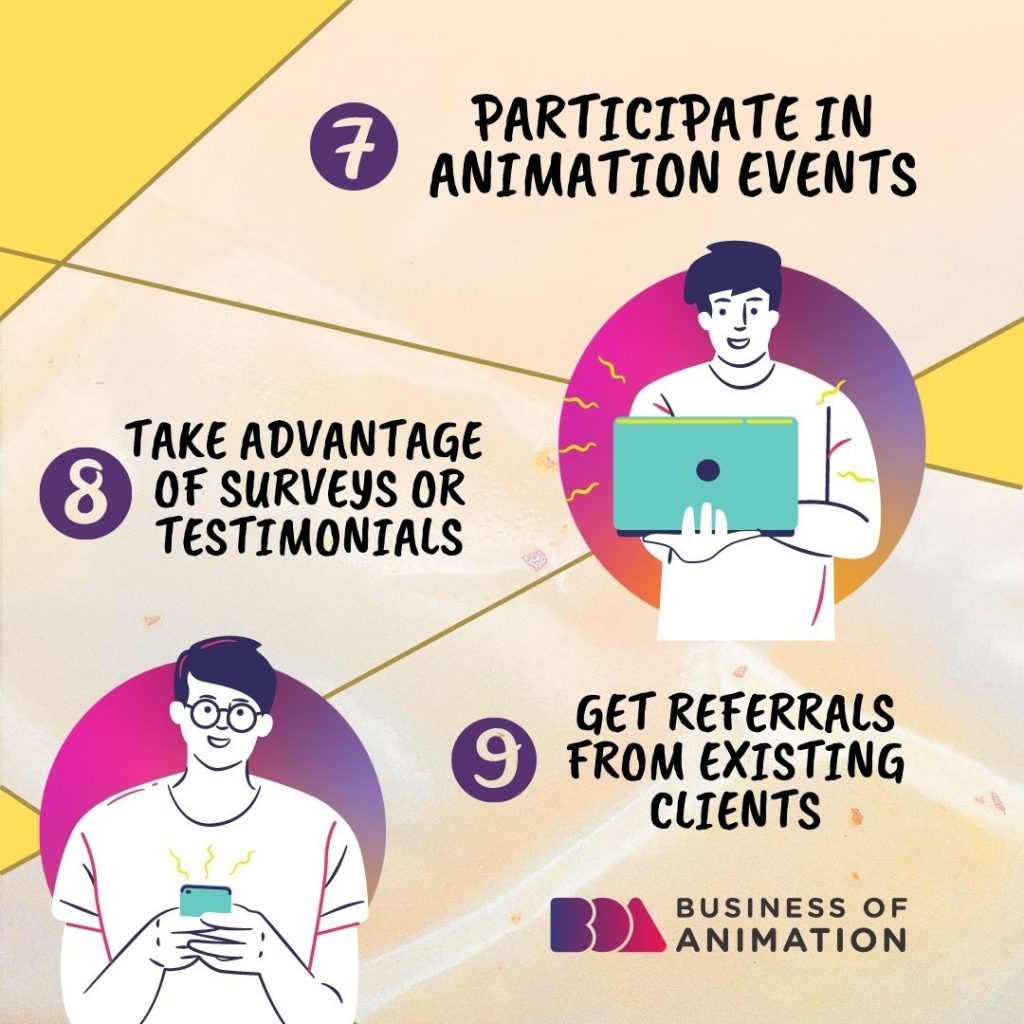 7. Participate in animation events 8. Take advantage of surveys or testimonials 9. Get referrals from existing clients