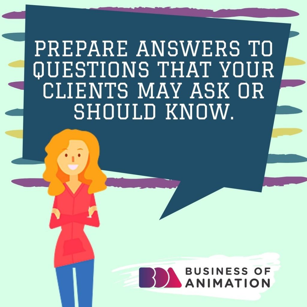 Prepare answers to questions that your clients may ask or should know