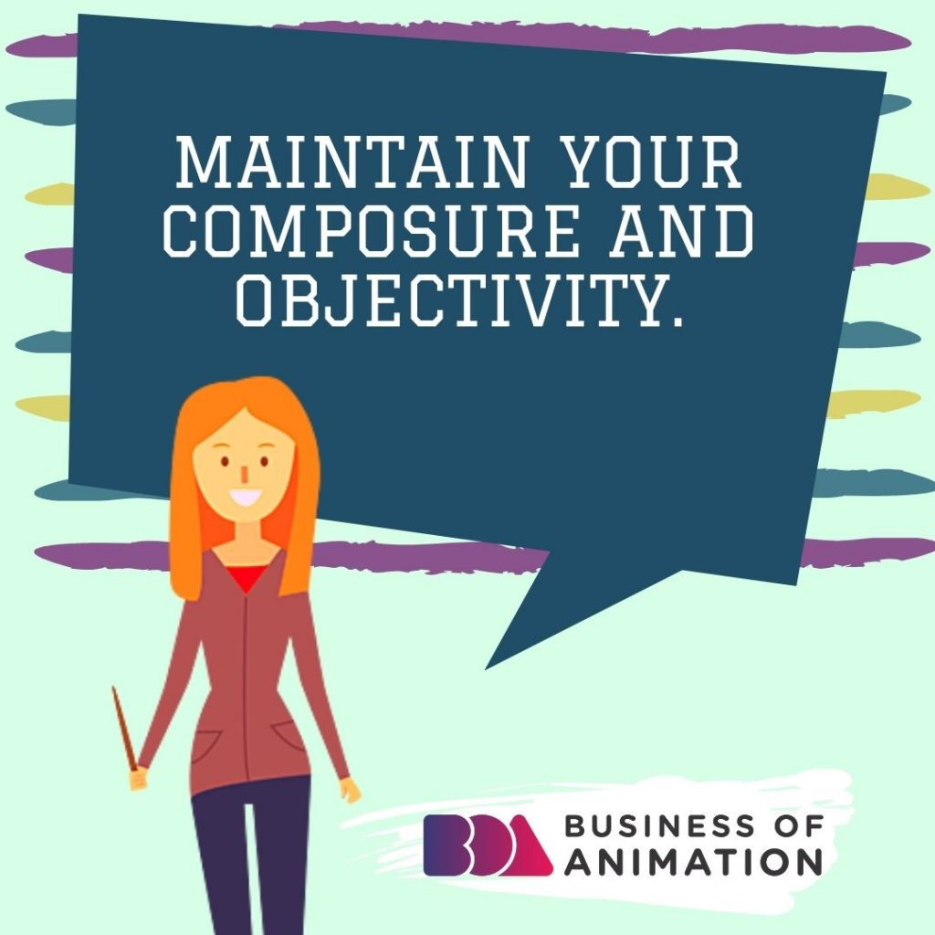Maintain your composure and objectivity