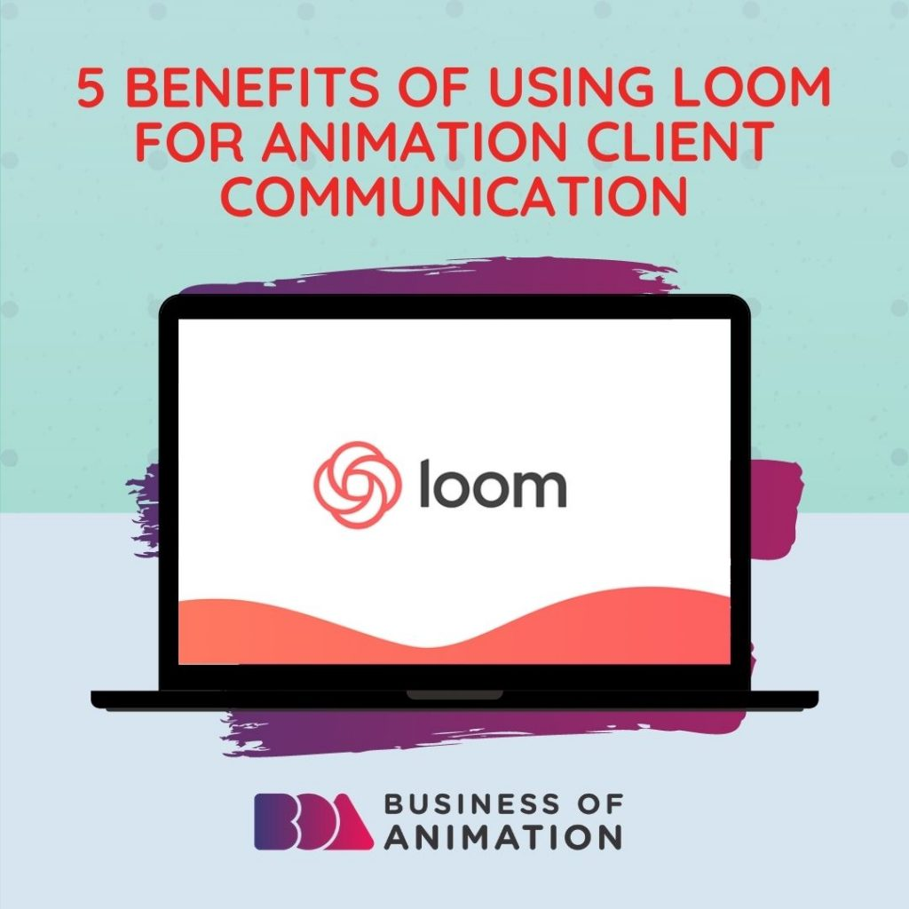 5 Benefits of Using Loom For Animation Client Communication