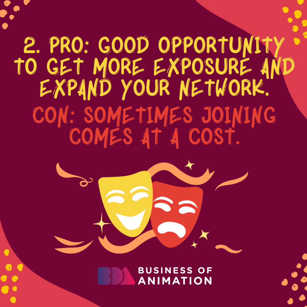 PRO: Good opportunity to get more exposure and expand your network. CON: Sometimes joining comes at a cost.