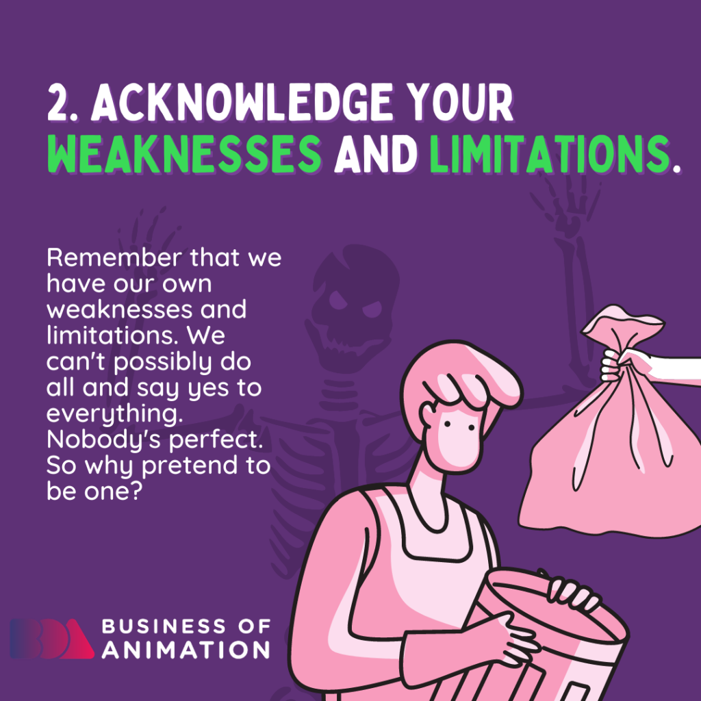 Acknowledge your weaknesses and limitations.