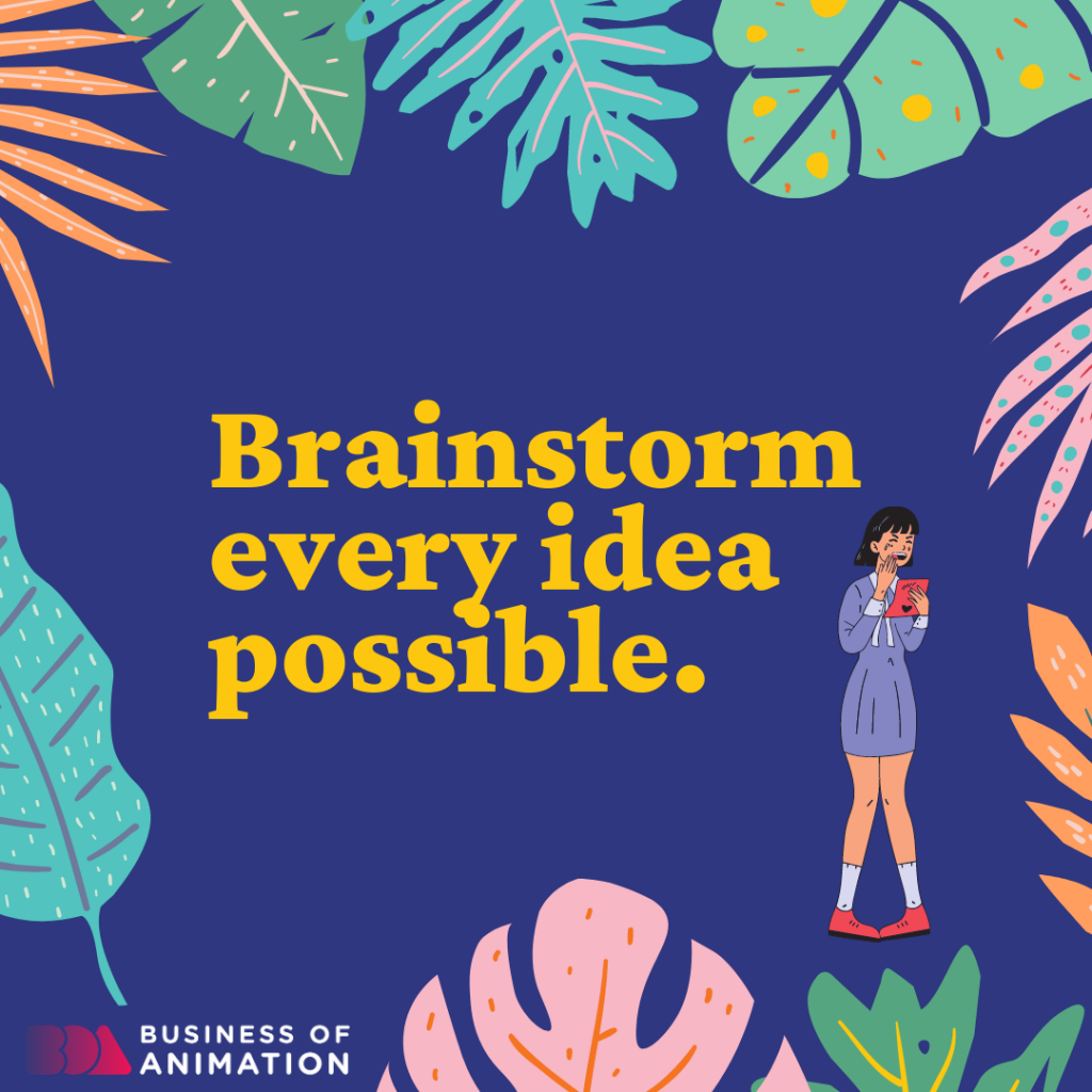 Brainstorm every idea possible.