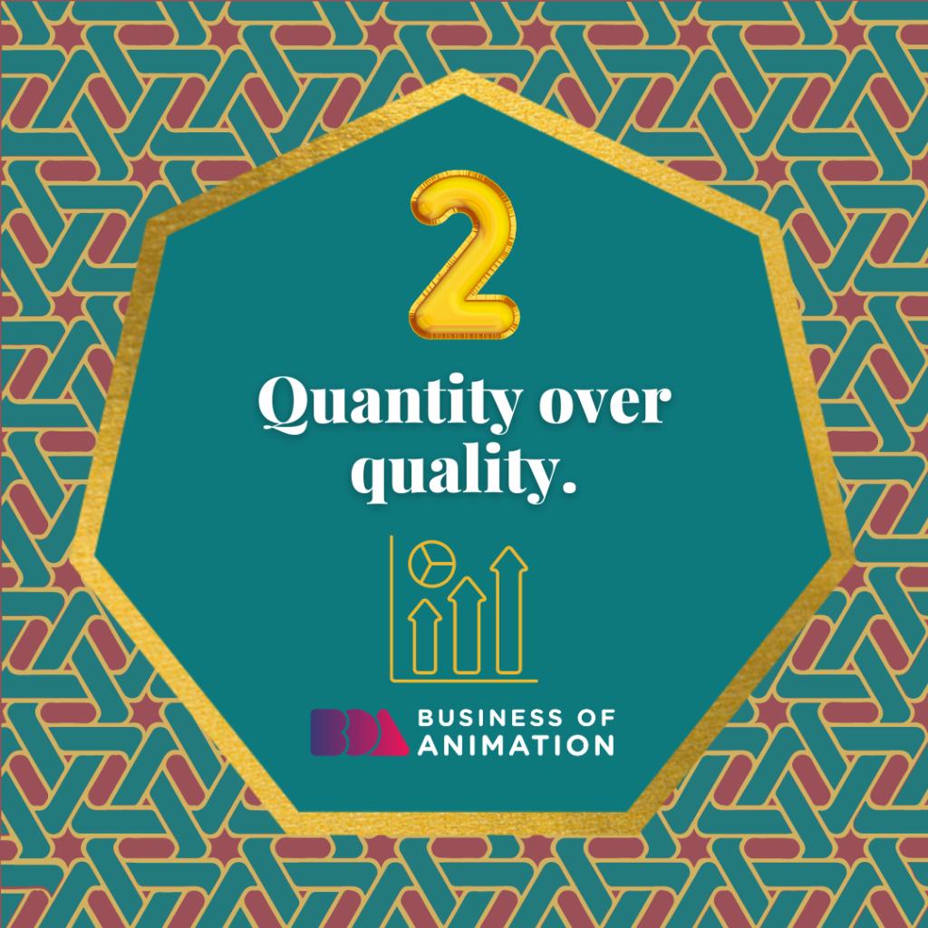 Quantity over quality.