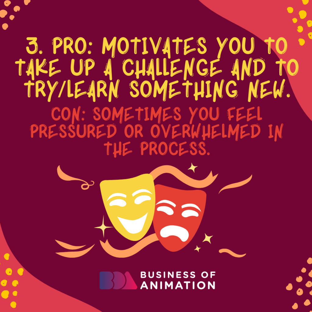 PRO: Motivates you to take up a challenge and to try/learn something new. CON: Sometimes you feel pressured or overwhelmed in the process.
