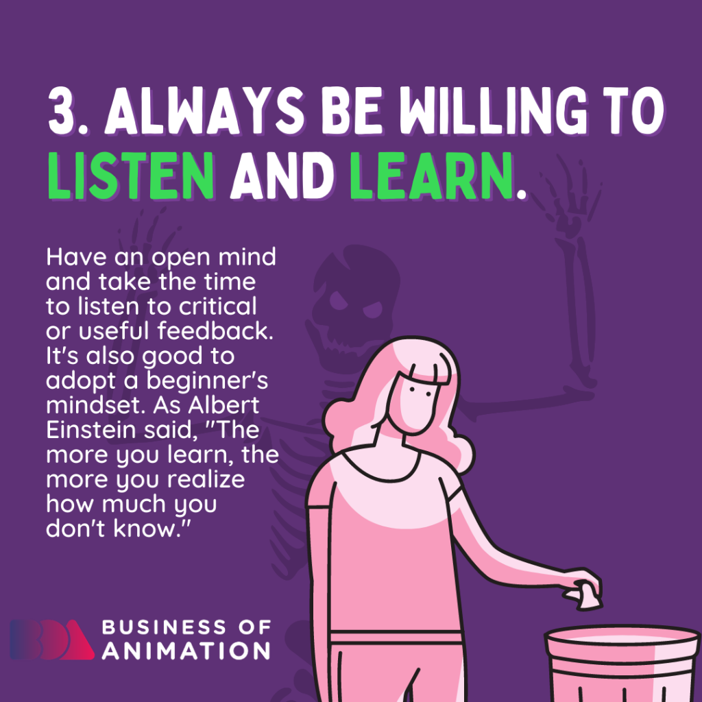 Always be willing to listen and learn.