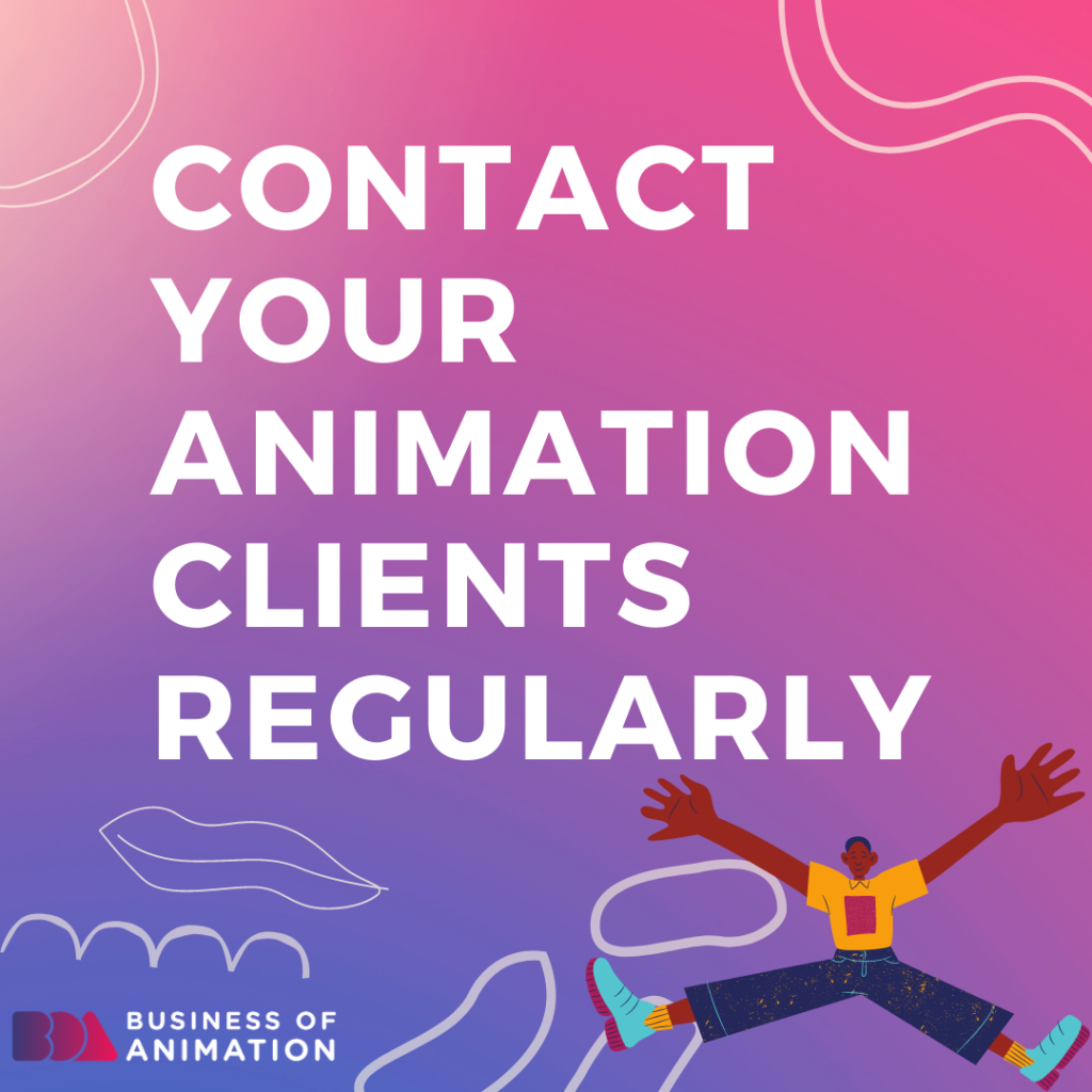 Contact your animation clients regularly