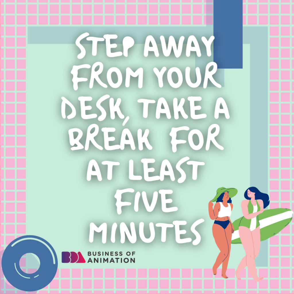 Step away from your desk, Take a break for at least five minutes