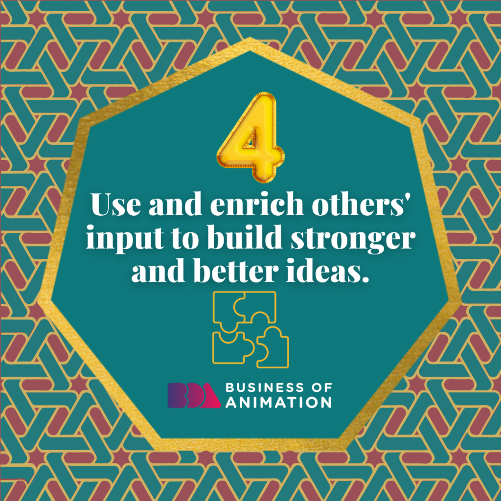 Use and enrich others' input for better and stronger ideas