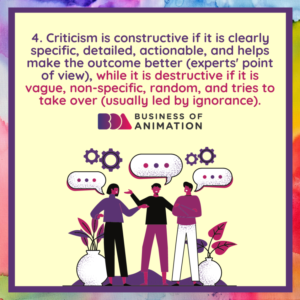 Criticism is constructive if it is clearly specific, detailed, actionable, and helps make the outcome better (experts' point of view), while it is destructive if it is vague, non-specific, random, and tries to take over (usually led by ignorance).