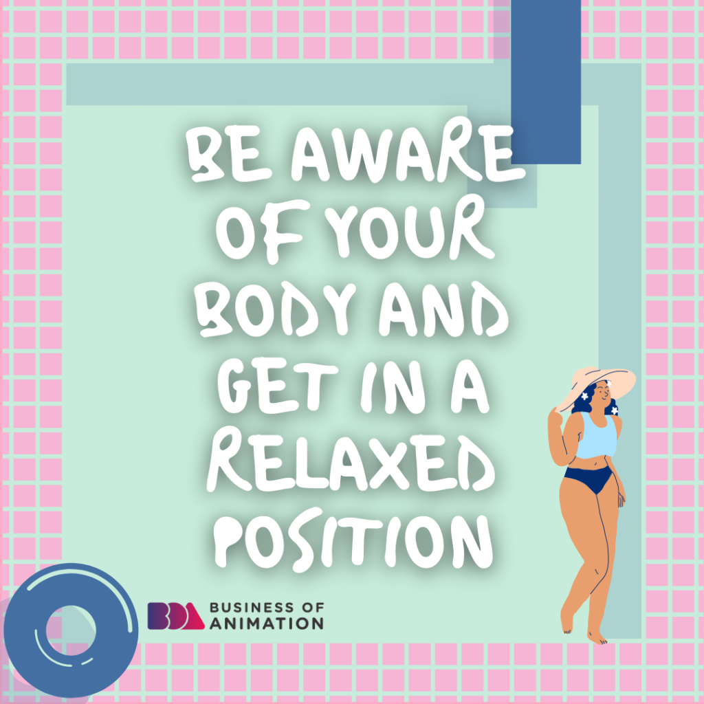 Be aware of your body and get in a relaxed position