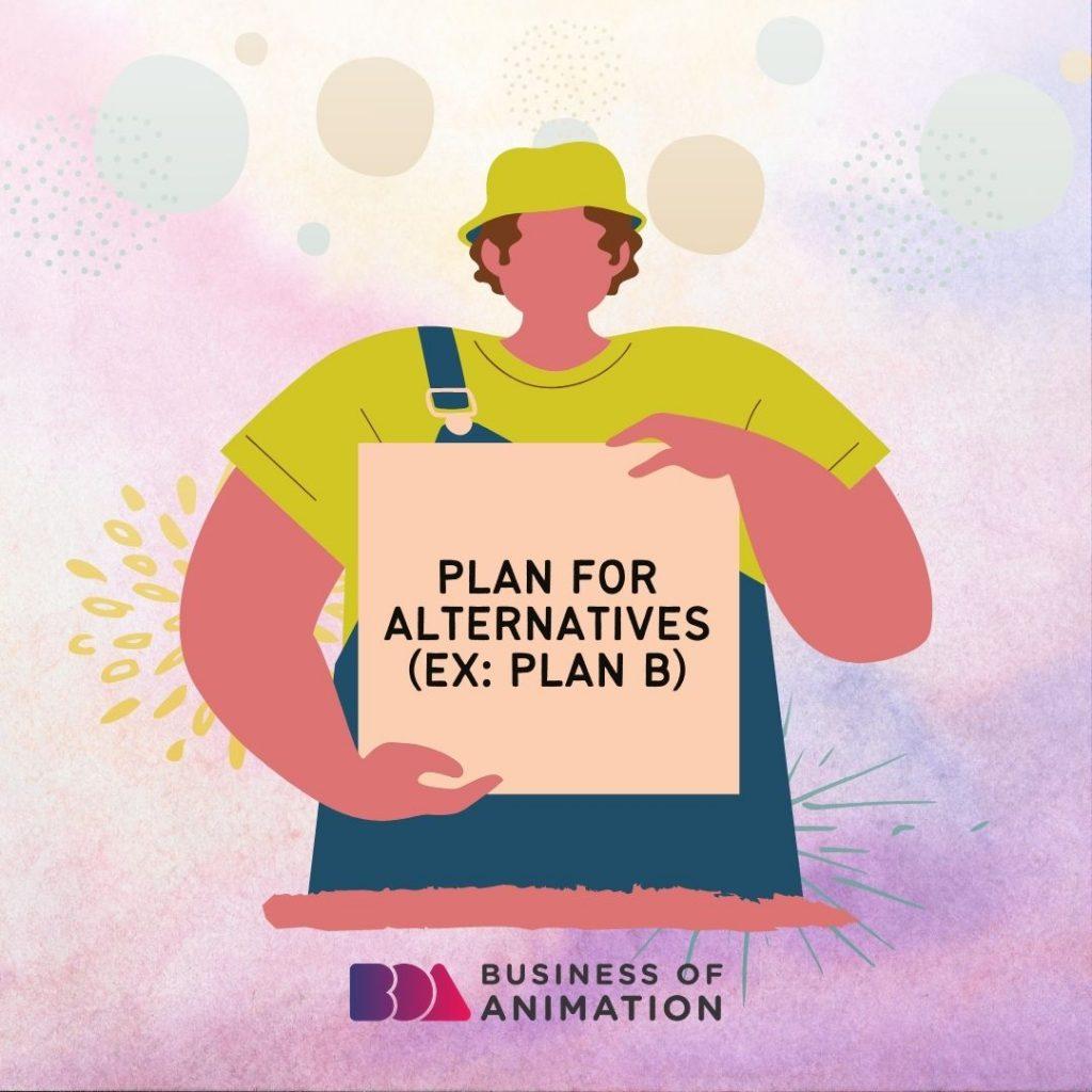 Plan for alternatives (ex: Plan B)
